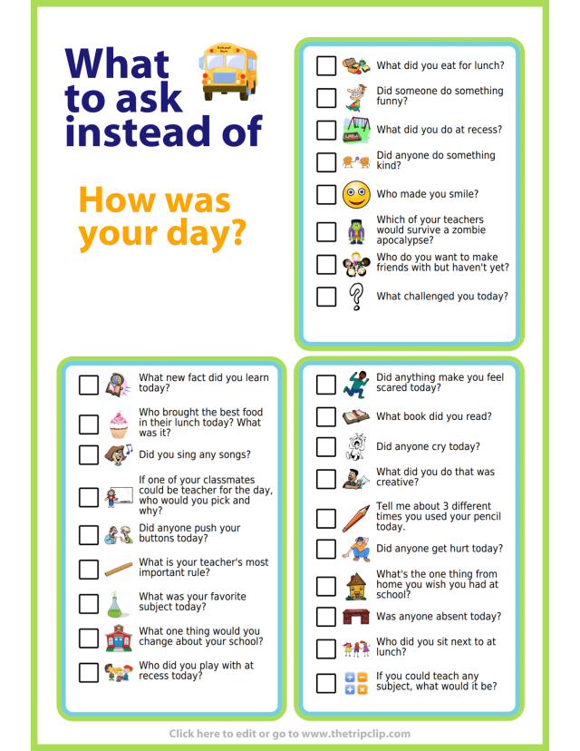 "Sometimes trying to get information from your kids about how their school day was is like pulling teeth. If I ask ""How was your day?"" I am almost guaranteed to get the respond ""Fine"". I learned early on to bypass that question, and jump straight to something from the list below. Often one of these more specific questions will get them thinking through their day and information will pop out whether they meant it to or not."